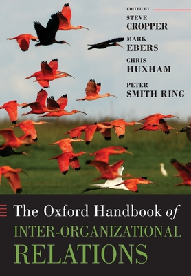The Oxford Handbook of Inter-Organizational Relations - Cropper, Steve (Editor), and Ebers, Mark (Editor), and Huxham, Chris, Professor (Editor)