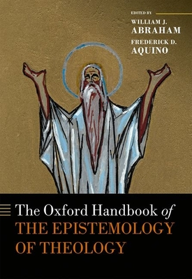 The Oxford Handbook of the Epistemology of Theology - Abraham, William J. (Editor), and Aquino, Frederick D. (Editor)