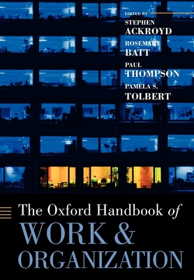 The Oxford Handbook of Work and Organization - Ackroyd, Stephen (Editor), and Batt, Rosemary (Editor), and Thompson, Paul (Editor)
