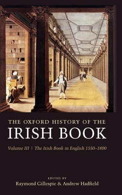 The Oxford History of the Irish Book: Volume III: The Irish Book in English, 1550-1800 - Gillespie, Raymond (Editor), and Hadfield, Andrew (Editor)