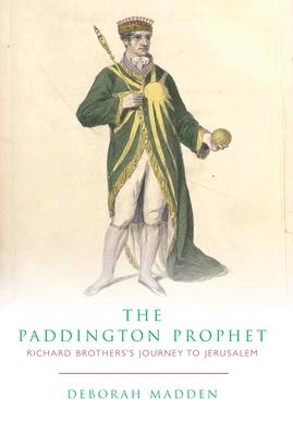 The Paddington Prophet: Richard Brothers's Journey to Jerusalem - Madden, Deborah