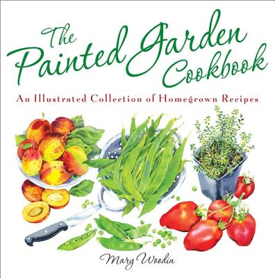 The Painted Garden Cookbook: An Illustrated Collection of Homegrown Recipes -
