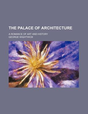 The Palace of Architecture; A Romance of Art and History - Wightwick, George