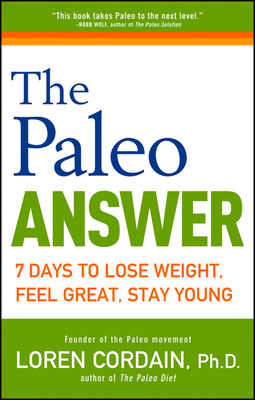The Paleo Answer: 7 Days to Lose Weight, Feel Great, Stay Young - Cordain, Loren, PH.D.
