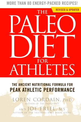 The Paleo Diet for Athletes: The Ancient Nutritional Formula for Peak Athletic Performance - Cordain, Loren, PH.D., and Friel, Joe