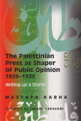 The Palestinian Press as a Shaper of Public Opinion 1929-1939: Writing Up a Storm - Kabha, Mustafa, and Caspi, Dan (Foreword by)