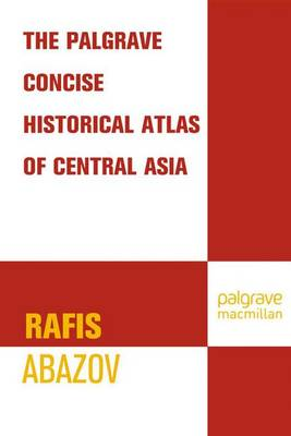 The Palgrave Concise Historical Atlas of Central Asia - Abazov, Rafis