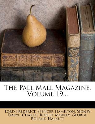 The Pall Mall Magazine, Volume 19 - Daryl, Sidney, and Lord Frederick Spencer Hamilton (Creator), and Charles Robert Morley (Creator)