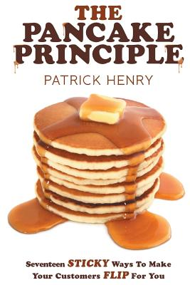 The Pancake Principle: Seventeen Sticky Ways to Make Your Customers Flip for You - Henry, Patrick