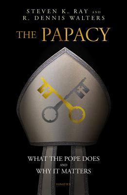 The Papacy: What the Pope Does and Why It Matters - Ray, Stephen K, and Walters, R Dennis