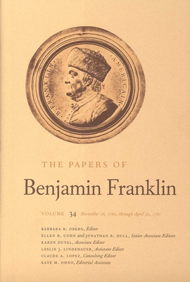 The Papers of Benjamin Franklin, Vol. 34: Volume 34: November 16, 1780, Through April 30, 1781 - Oberg, Barbara B, Ms. (Editor), and Franklin, Benjamin, and Dull, Jonathan R (Editor)