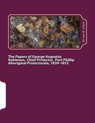 The Papers of George Augustus Robinson, Chief Protector, Port Phillip Aboriginal Protectorate, 1839-1852 - Clark, Ian D, Dr., and Clark, Dr Ian D