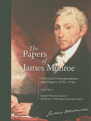 The Papers of James Monroe, Volume 3: Selected Correspondence and Papers, 1794-1796 - Monroe, James, and Preston, Daniel (Editor), and DeLong, Marlena C (Editor)
