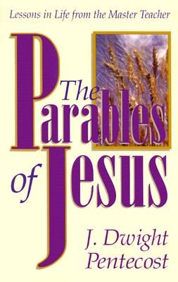 The Parables of Jesus: Lessons in Life from the Master Teacher - Pentecost, J Dwight, Dr.