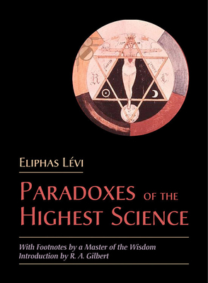 The Paradoxes of the Highest Science: With Footnotes by a Master of the Wisdom - Levi, Eliphas