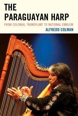 The Paraguayan Harp: From Colonial Transplant to National Emblem - Colman, Alfredo