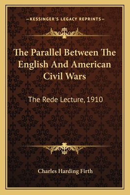 The Parallel Between the English and American Civil Wars the Parallel Between the English and American Civil Wars: The Rede Lecture, 1910 the Rede Lecture, 1910 - Firth, Charles Harding