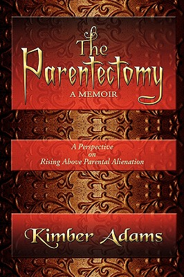 The Parentectomy a Memoir: A Perspective on Rising Above Parental Alienation - Adams, Kimber