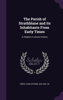 The Parish of Strathblane and Its Inhabitants from Early Times: A Chapter in Lennox History - Smith, John Guthrie 1834-1894 Cn (Creator)