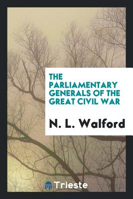 The Parliamentary Generals of the Great Civil War - Walford, N L