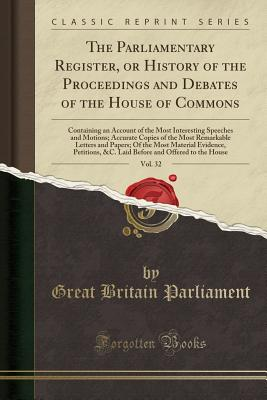 The Parliamentary Register, or History of the Proceedings and Debates of the House of Commons, Vol. 32: Containing an Account of the Most Interesting Speeches and Motions; Accurate Copies of the Most Remarkable Letters and Papers; Of the Most Material Evi - Parliament, Great Britain