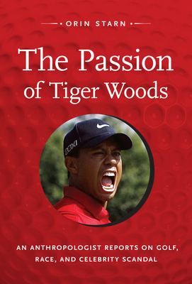 The Passion of Tiger Woods: An Anthropologist Reports on Golf, Race, and Celebrity Scandal - Starn, Orin