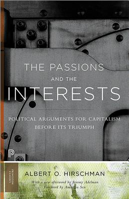 The Passions and the Interests: Political Arguments for Capitalism Before Its Triumph - Hirschman, Albert O, and Sen, Amartya (Foreword by), and Adelman, Jeremy (Afterword by)