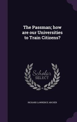 The Passman; How Are Our Universities to Train Citizens? - Archer, Richard Lawrence