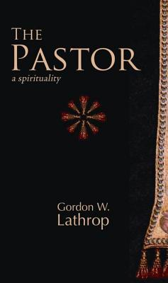 The Pastor: A Spirituality - Lathrop, Gordon W