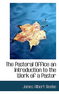 The Pastoral Office an Introduction to the Work of a Pastor - Beebe, James Albert