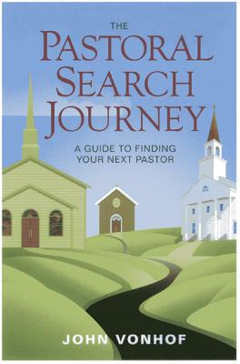 The Pastoral Search Journey: A Guide to Finding Your Next Pastor - Vonhof, John