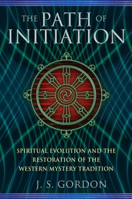 The Path of Initiation: Spiritual Evolution and the Restoration of the Western Mystery Tradition - Gordon, J S