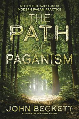 The Path of Paganism: An Experience-Based Guide to Modern Pagan Practice - Beckett, John