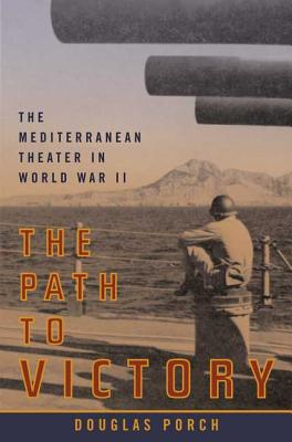 The Path to Victory: The Mediterranean Theater in World War II - Porch, Douglas
