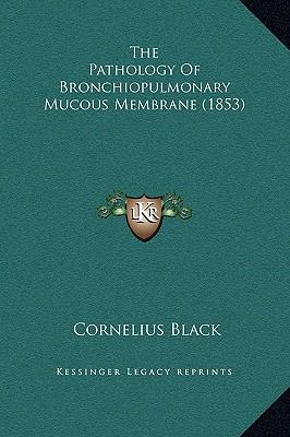 The Pathology of Bronchiopulmonary Mucous Membrane (1853) - Black, Cornelius