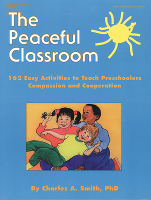 The Peaceful Classroom: 162 Easy Activities to Teach Preschoolers Compassion and Cooperation - Smith, Charles