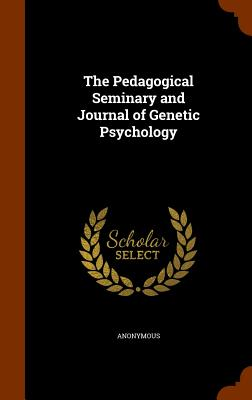 The Pedagogical Seminary and Journal of Genetic Psychology - Anonymous