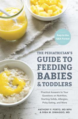 The Pediatrician's Guide to Feeding Babies and Toddlers: Practical Answers to Your Questions on Nutrition, Starting Solids, Allergies, Picky Eating, and More (for Parents, by Parents) - Porto, Anthony, and Dimaggio, Dina