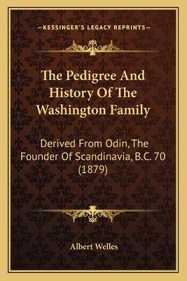 The Pedigree and History of the Washington Family: Derived from Odin, the Founder of Scandinavia, B.C. 70 (1879) - Welles, Albert