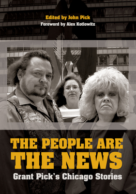 The People Are the News: Grant Pick's Chicago Stories - Pick, Grant