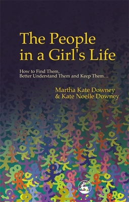 The People in a Girl's Life: How to Find Them, Better Understand Them and Keep Them - Downey, Martha Kate