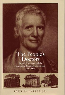 The People's Doctors: Samuel Thomson and the American Botanical Movement, 1790-1860 - Haller, John S, Dr., Jr.
