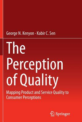 The Perception of Quality: Mapping Product and Service Quality to Consumer Perceptions - Kenyon, George N, and Sen, Kabir C