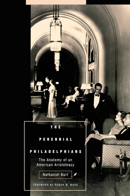 The Perennial Philadelphians: The Anatomy of an American Aristocracy - Burt, Nathaniel, and Moss, Roger W (Foreword by)