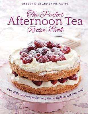 The Perfect Afternoon Tea Recipe Book: More than 200 classic recipes for every kind of traditional teatime treat - Wild, Antony, and Pastor, Carol