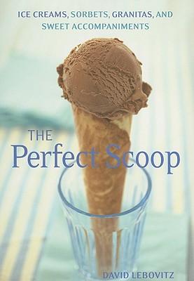 The Perfect Scoop: Ice Creams, Sorbets, Granitas, and Sweet Accompaniments - Lebovitz, David, and Hata, Lara (Photographer)