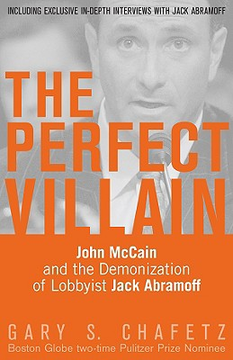 The Perfect Villain: John McCain and the Demonization of Lobbyist Jack Abramoff - Chafetz, Gary S