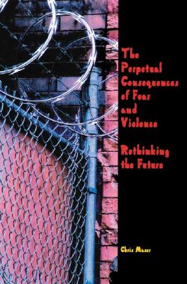 The Perpetual Consequences of Fear and Violence: Rethinking the Future - Maser, Chris