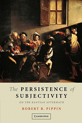 The Persistence of Subjectivity: On the Kantian Aftermath - Pippin, Robert B