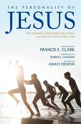 The Personality of Jesus: How to Introduce Young People to Jesus Christ and Help Them Grow in Their Faith - Clark, Francis E, and Coleman, Robert E (Foreword by), and Denton, Ashley, Dr. (Revised by)